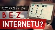 Czy przeżyjesz bez internetu?