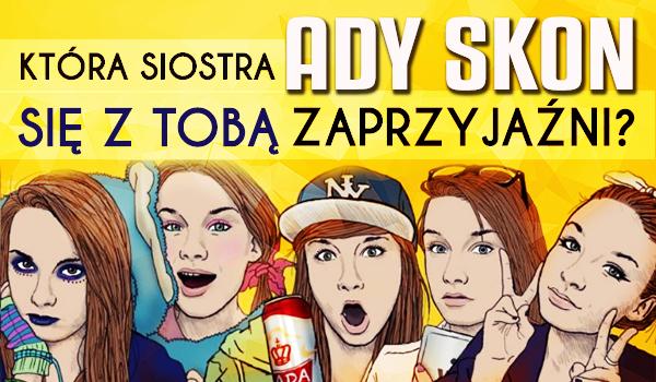 Która siostra Ady Skon się z Tobą zaprzyjaźni?