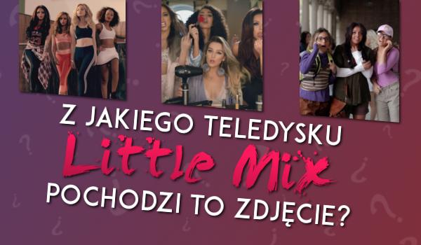 Czy wiesz z jakiego teledysku Little Mix pochodzi to zdjęcie?