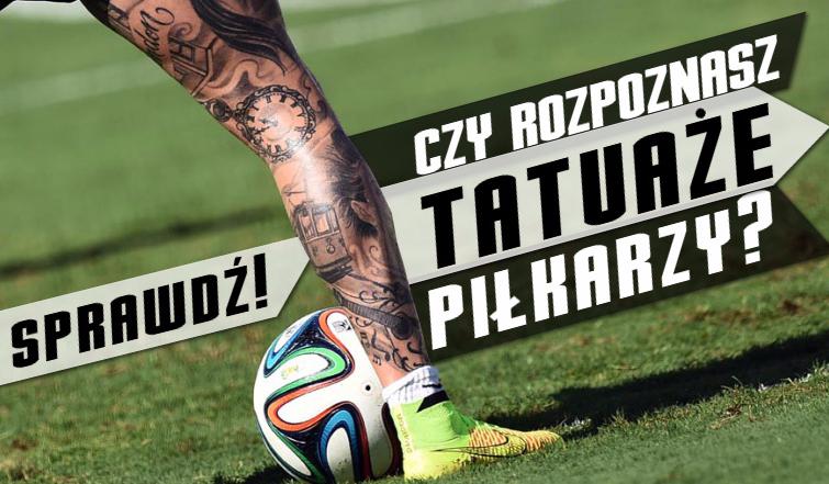 Czy rozpoznasz tatuaże piłkarzy?