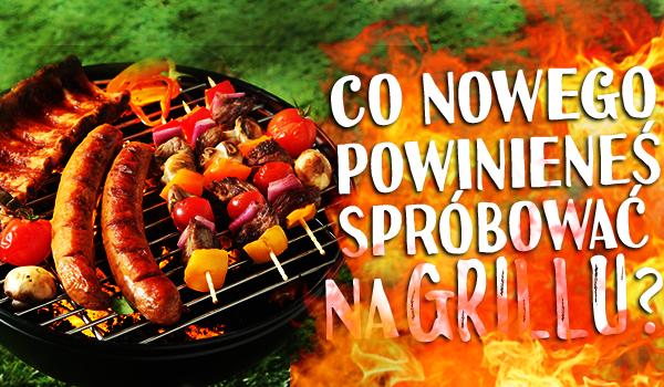 Co nowego powinieneś spróbować na grillu?