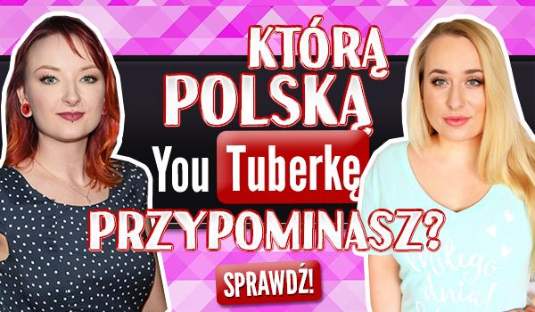 Którą polską YouTuberkę przypominasz?