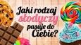 Jaki rodzaj słodyczy do Ciebie pasuje?