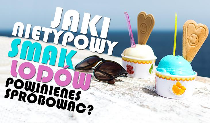 Jaki nietypowy smak lodów powinieneś spróbować?