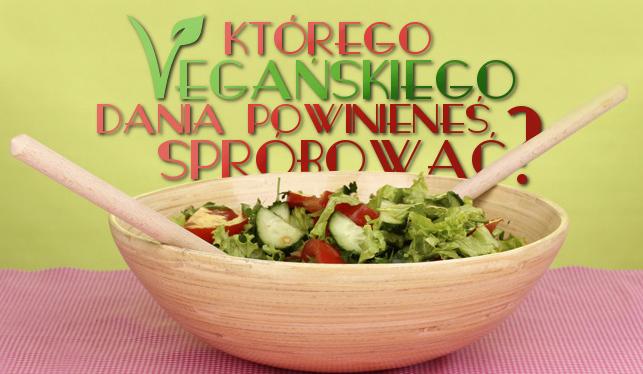 Którego wegańskiego dania powinieneś spróbować?