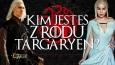 Kim jesteś z rodu Targaryen?