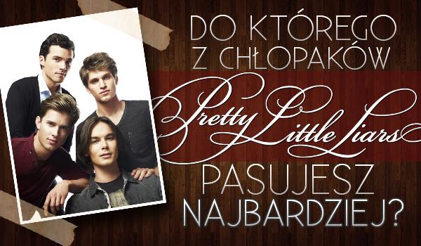 Do którego z chłopaków z Pretty Little Liars pasujesz najbardziej?