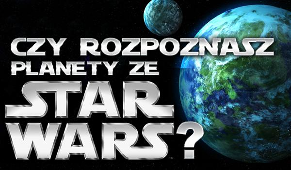 """Czy rozpoznasz planety z """"Gwiezdnych Wojen""""?"""