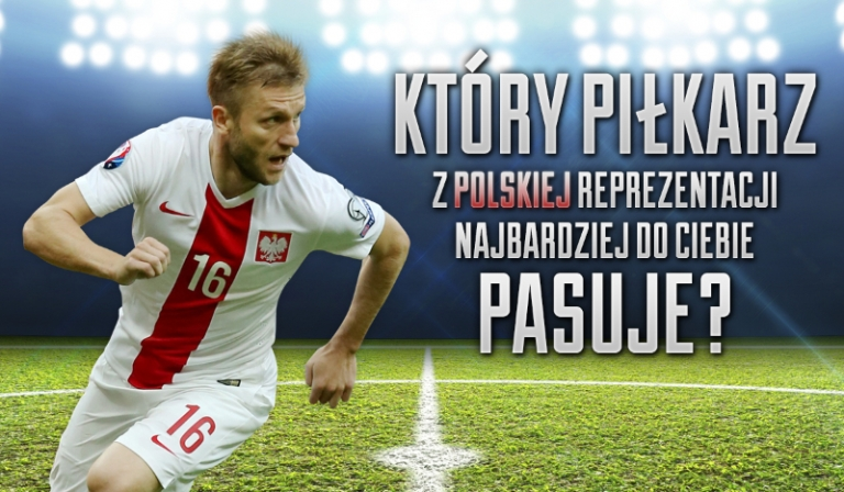 Który piłkarz reprezentacji Polski do Ciebie pasuje?