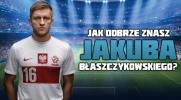 Jak dobrze znasz Jakuba Błaszczykowskiego?