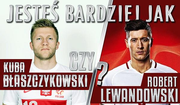Jesteś bardziej jak Kuba Błaszczykowski czy Robert Lewandowski?