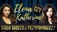 Przypominasz bardziej Elenę czy Katherine?
