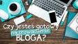 Czy jesteś gotowy na prowadzenie bloga?