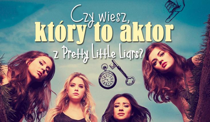 Czy wiesz, jaki to aktor/aktorka z Pretty Little Liars?