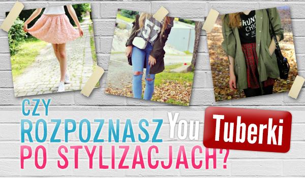 Czy rozpoznasz YouTuberki po stylizacjach?