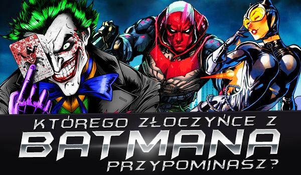 Którego złoczyńce z Batmana przypominasz najbardziej?