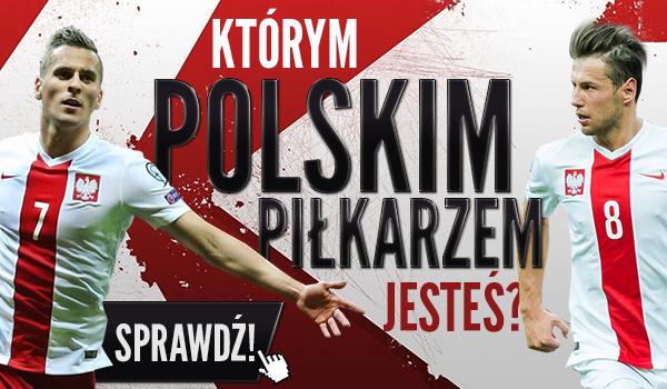 Którym polskim piłkarzem jesteś?