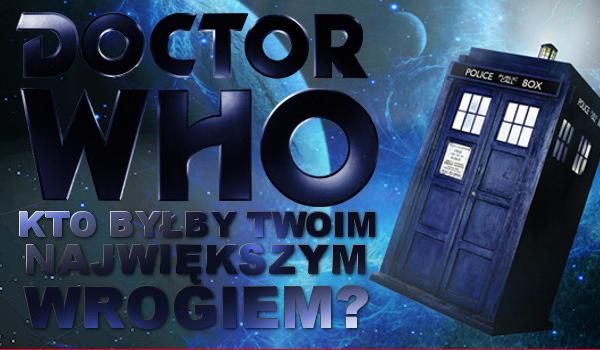 Doctor Who: Kto byłby Twoim najgorszym wrogiem?