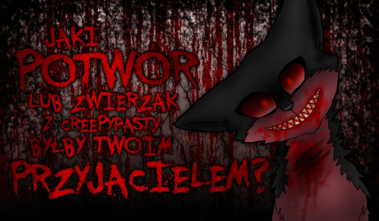 Jaki potwór/zwierzak z creepypasty byłby Twoim przyjacielem?