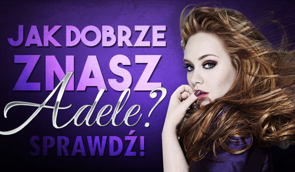 Jak dobrze znasz Adele?