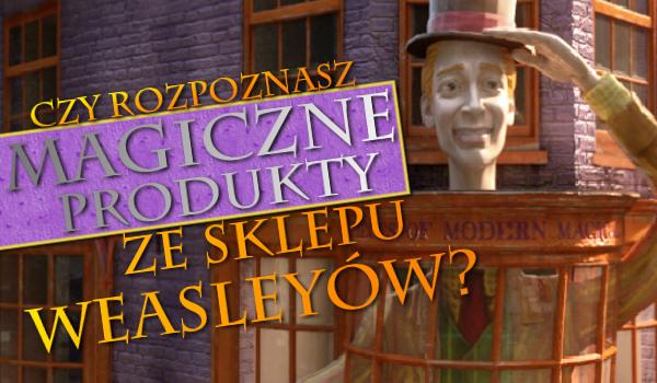 Czy rozpoznasz magiczne produkty ze sklepu Weasleyów?