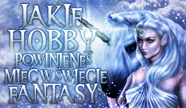 Jakie hobby powinieneś mieć w świecie fantasy?