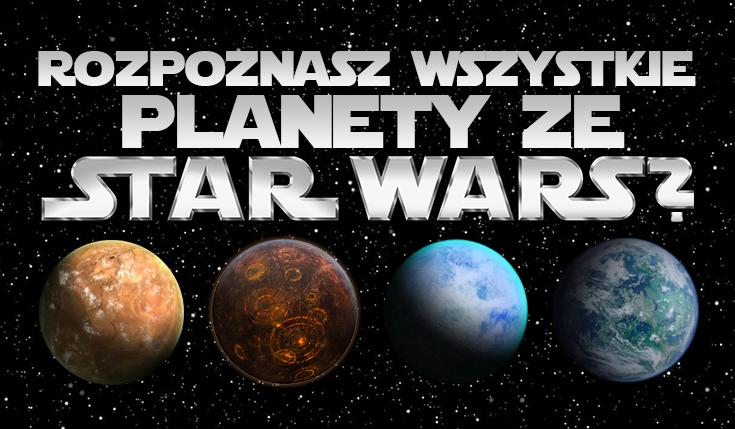 """Czy znasz wszystkie planety ze świata """"Gwiezdnych Wojen""""?"""