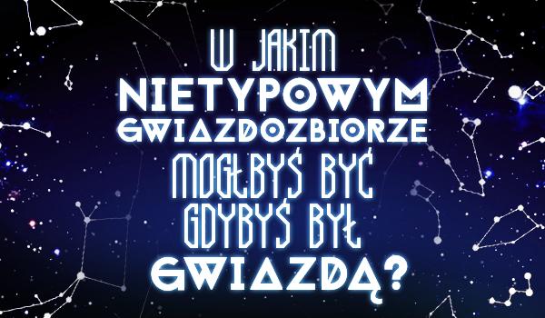 W jakim nietypowym gwiazdozbiorze mógłbyś być, gdybyś był gwiazdą?
