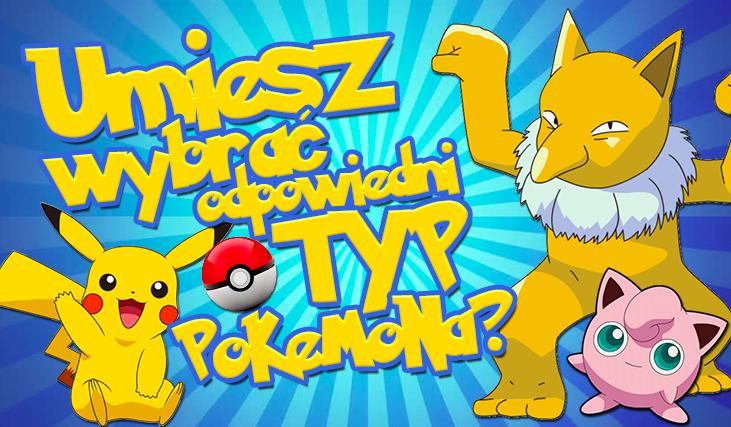 Czy potrafisz wybrać odpowiedni typ Pokemona?