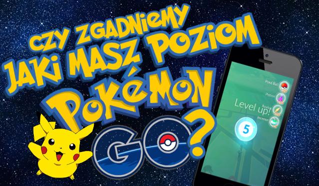 """Czy zgadniemy, jaki masz poziom w """"Pokemon GO""""?"""