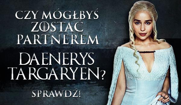 Czy mógłbyś zostać partnerem Daenerys Targaryen?