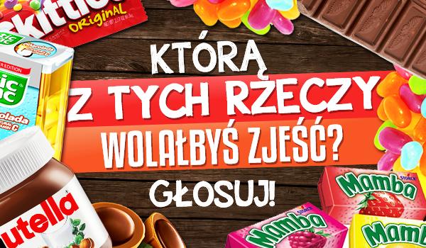 Którą z tych rzeczy wolałbyś zjeść? – Słodycze!