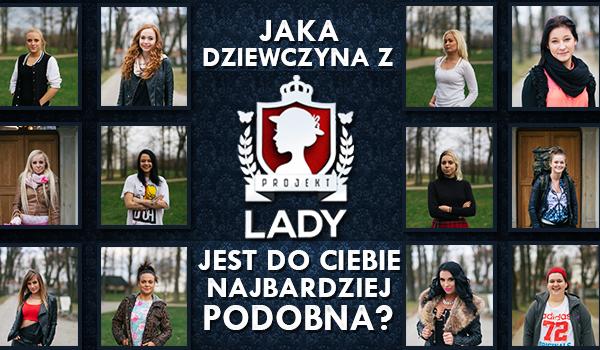 """Jaka dziewczyna z """"Projektu lady"""" jest do Ciebie najbardziej podobna?"""