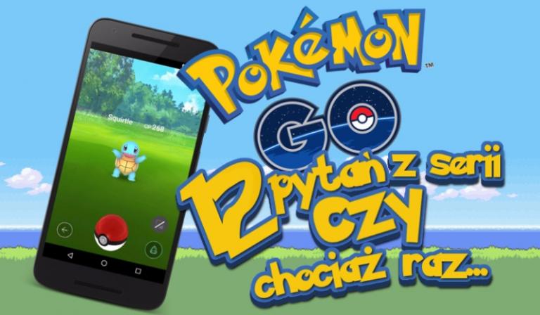 """12 pytań z serii """"Czy chociaż raz…""""!  Kategoria: Pokemon Go!"""