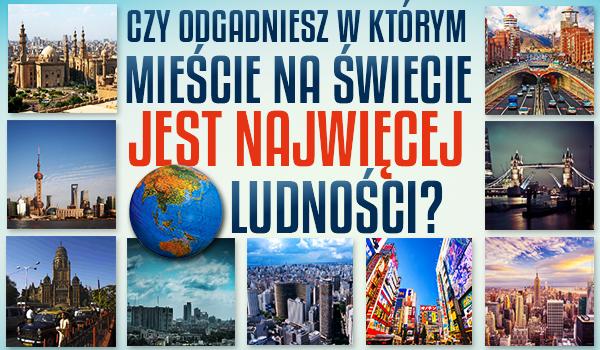 Czy odgadniesz, w którym mieście na świecie jest najwięcej ludności?