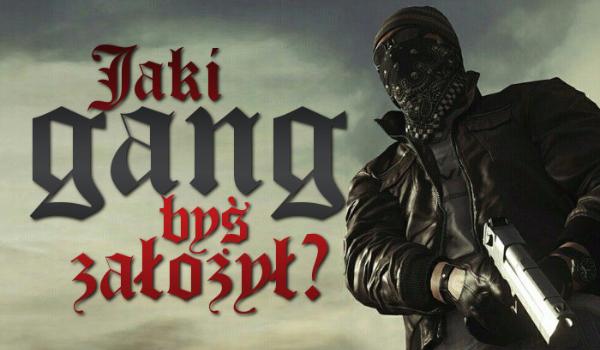 Jaki rodzaj gangu byś założył?