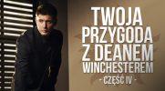 Twoja przygoda z Deanem Winchesterem – część IV