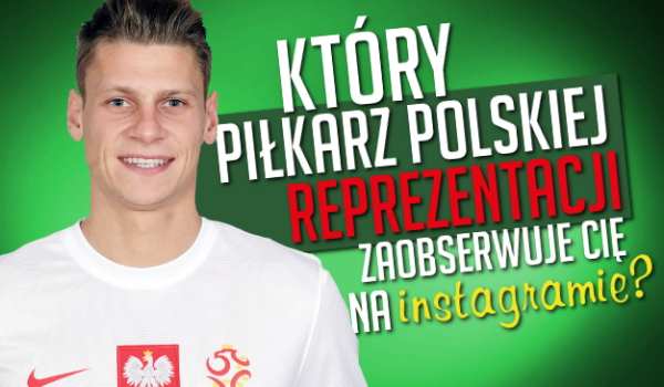 Który piłkarz polskiej reprezentacji w piłce nożnej zaobserwuje Cię na Instagramie?