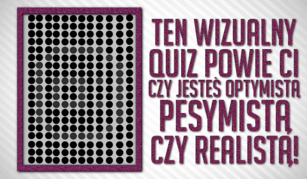 Ten wizualny Quiz powie Ci, czy jesteś optymistą, pesymistą, a może realistą?