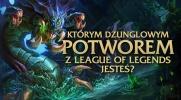"""Którym dżunglowym potworem z """"League of Legends"""" jesteś?"""