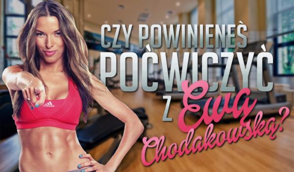 Czy powinieneś poćwiczyć z Ewą Chodakowską?