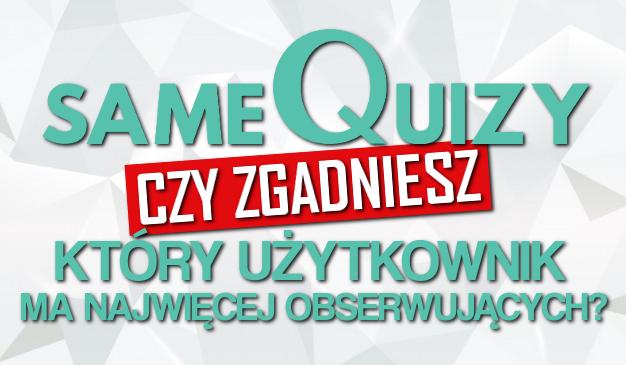 Czy zgadniesz, który użytkownik na sameQuizy.pl ma największą liczbę obserwujących?