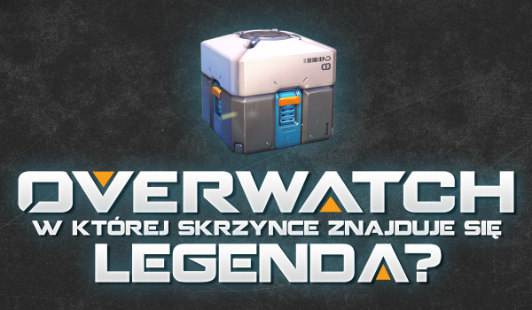 Overwatch – W której skrzynce znajduje się legenda?
