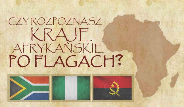 Czy rozpoznasz państwa Afryki po ich flagach narodowych?