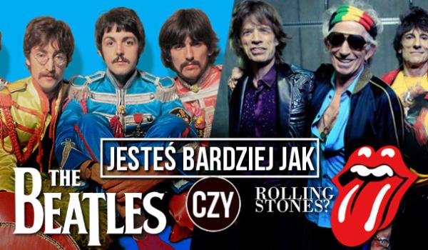 Jesteś bardziej jak The Beatles czy The Rolling Stones?