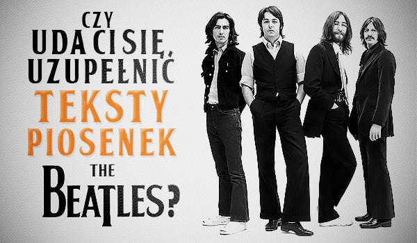 """Czy uda Ci się uzupełnić teksty piosenek zespołu """"The Beatles""""?"""