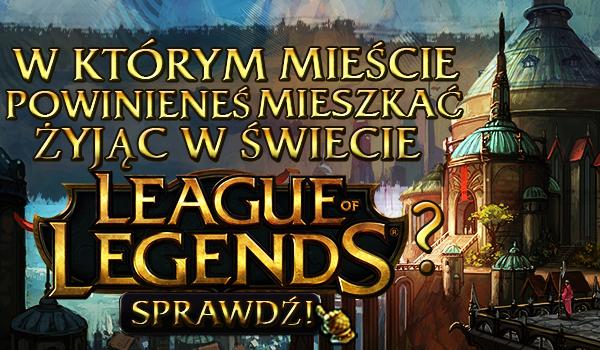 W którym mieście powinieneś mieszkać żyjąc w świecie League of Legends?
