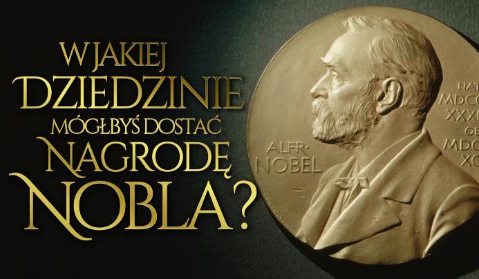W jakiej dziedzinie mógłbyś dostać Nagrodę Nobla?