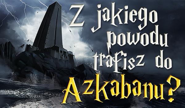 Z jakiego powodu trafisz do Azkabanu?