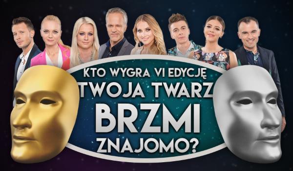 """Kto według Ciebie wygra szóstą edycję """"Twoja twarz brzmi znajomo""""?"""